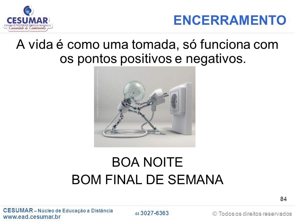 CESUMAR – Núcleo de Educação a Distância www.ead.cesumar.br © Todos os direitos reservados 44 3027-6363 84 ENCERRAMENTO A vida é como uma tomada, só funciona com os pontos positivos e negativos.