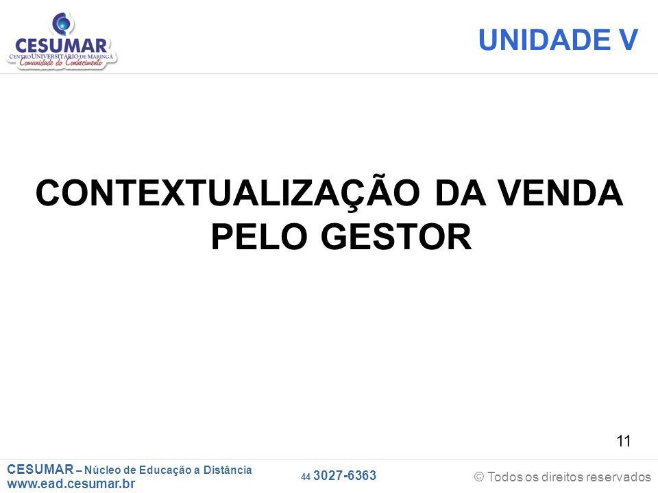 CESUMAR – Núcleo de Educação a Distância www.ead.cesumar.br © Todos os direitos reservados 44 3027-6363 11 UNIDADE V CONTEXTUALIZAÇÃO DA VENDA PELO GE