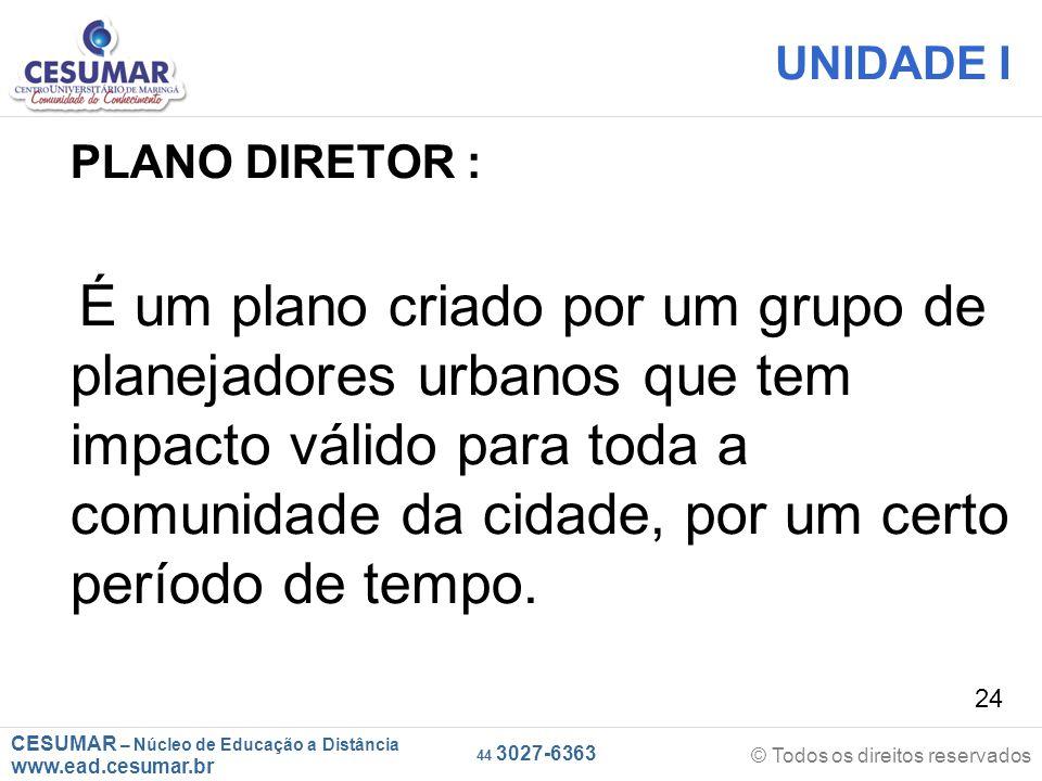 CESUMAR – Núcleo de Educação a Distância www.ead.cesumar.br © Todos os direitos reservados 44 3027-6363 24 UNIDADE I PLANO DIRETOR : É um plano criado