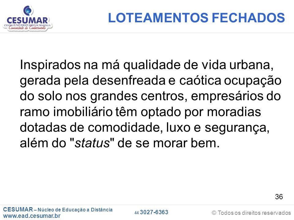 CESUMAR – Núcleo de Educação a Distância www.ead.cesumar.br © Todos os direitos reservados 44 3027-6363 36 LOTEAMENTOS FECHADOS Inspirados na má quali