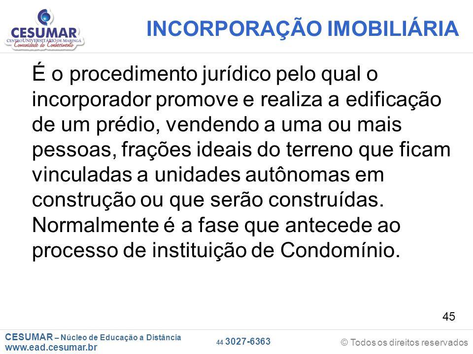 CESUMAR – Núcleo de Educação a Distância www.ead.cesumar.br © Todos os direitos reservados 44 3027-6363 45 INCORPORAÇÃO IMOBILIÁRIA É o procedimento j