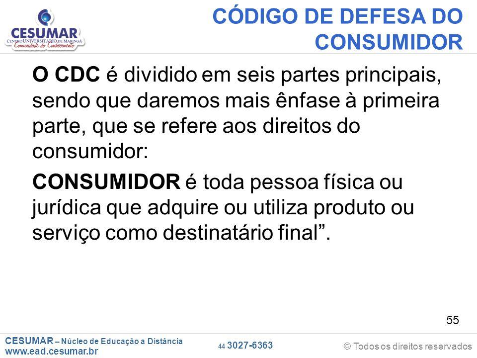 CESUMAR – Núcleo de Educação a Distância www.ead.cesumar.br © Todos os direitos reservados 44 3027-6363 55 CÓDIGO DE DEFESA DO CONSUMIDOR O CDC é divi