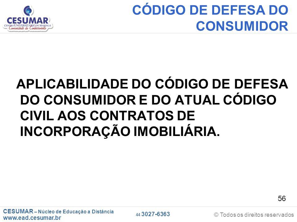 CESUMAR – Núcleo de Educação a Distância www.ead.cesumar.br © Todos os direitos reservados 44 3027-6363 56 CÓDIGO DE DEFESA DO CONSUMIDOR APLICABILIDA