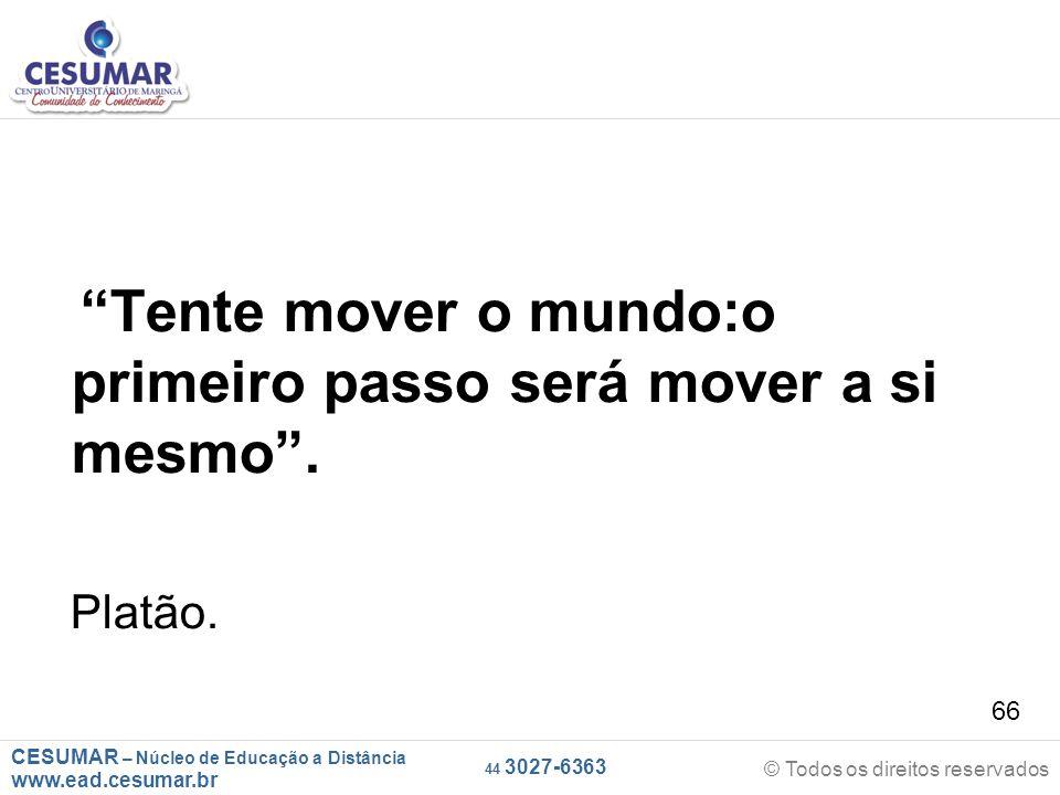 """CESUMAR – Núcleo de Educação a Distância www.ead.cesumar.br © Todos os direitos reservados 44 3027-6363 66 """"Tente mover o mundo:o primeiro passo será"""