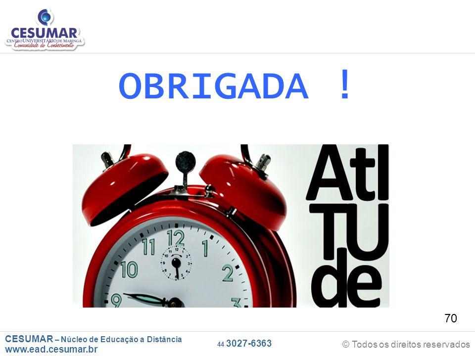 CESUMAR – Núcleo de Educação a Distância www.ead.cesumar.br © Todos os direitos reservados 44 3027-6363 70 OBRIGADA !
