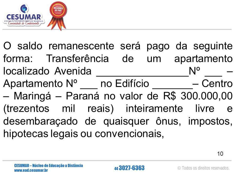 10 O saldo remanescente será pago da seguinte forma: Transferência de um apartamento localizado Avenida ________________Nº ___ – Apartamento Nº ___ no