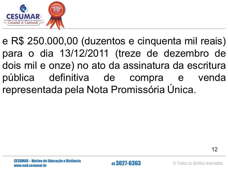12 e R$ 250.000,00 (duzentos e cinquenta mil reais) para o dia 13/12/2011 (treze de dezembro de dois mil e onze) no ato da assinatura da escritura púb