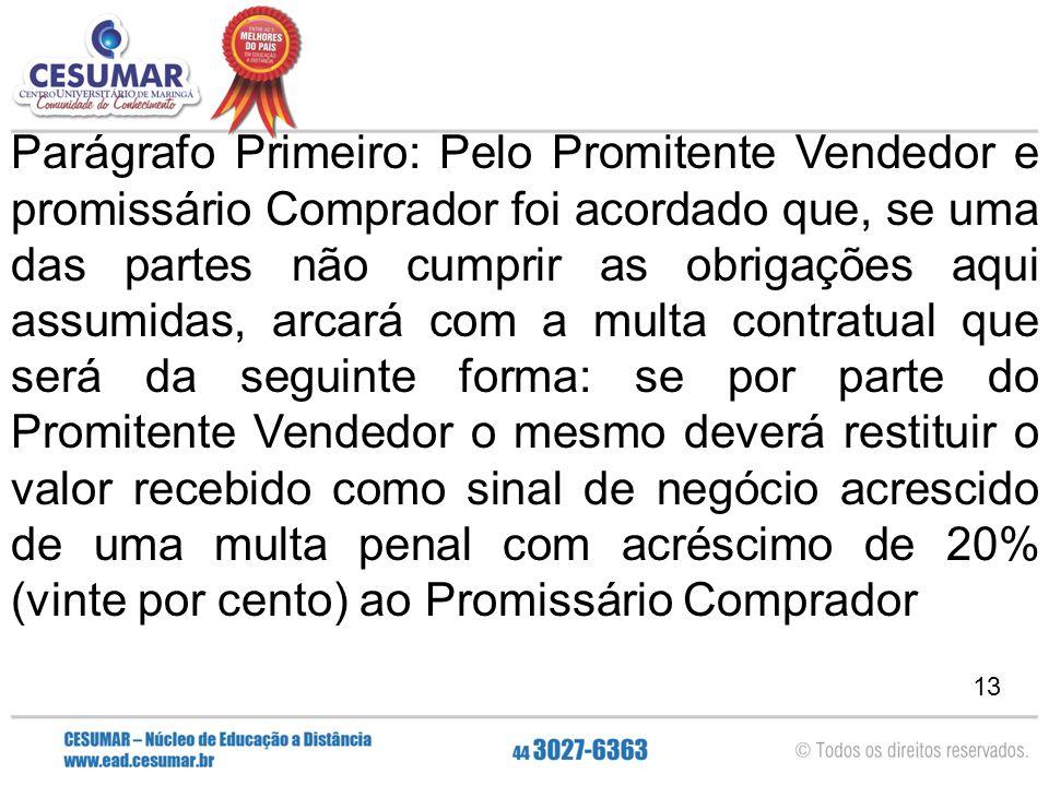 13 Parágrafo Primeiro: Pelo Promitente Vendedor e promissário Comprador foi acordado que, se uma das partes não cumprir as obrigações aqui assumidas,