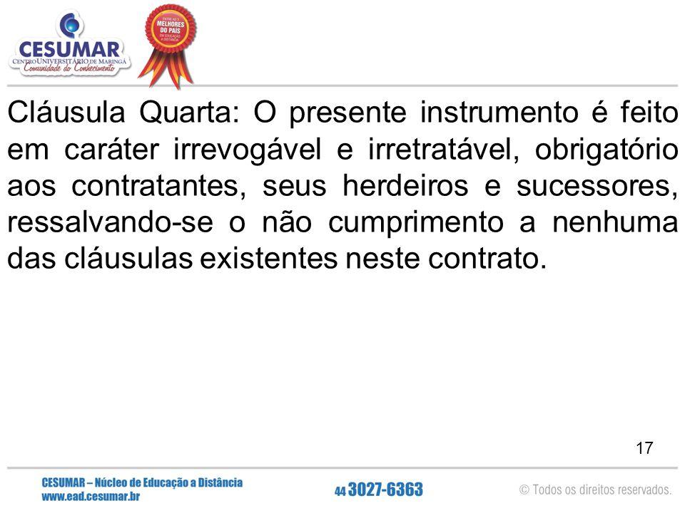 17 Cláusula Quarta: O presente instrumento é feito em caráter irrevogável e irretratável, obrigatório aos contratantes, seus herdeiros e sucessores, r