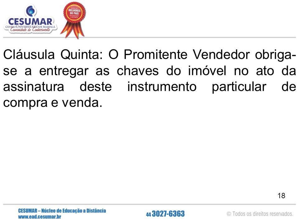 18 Cláusula Quinta: O Promitente Vendedor obriga- se a entregar as chaves do imóvel no ato da assinatura deste instrumento particular de compra e vend