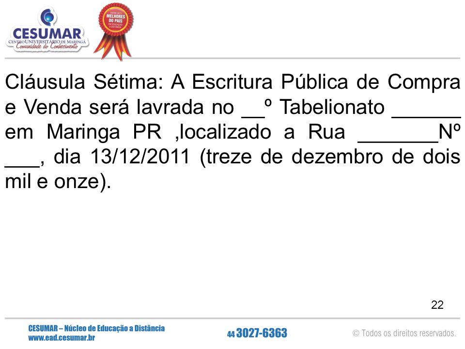 22 Cláusula Sétima: A Escritura Pública de Compra e Venda será lavrada no __º Tabelionato ______ em Maringa PR,localizado a Rua _______Nº ___, dia 13/