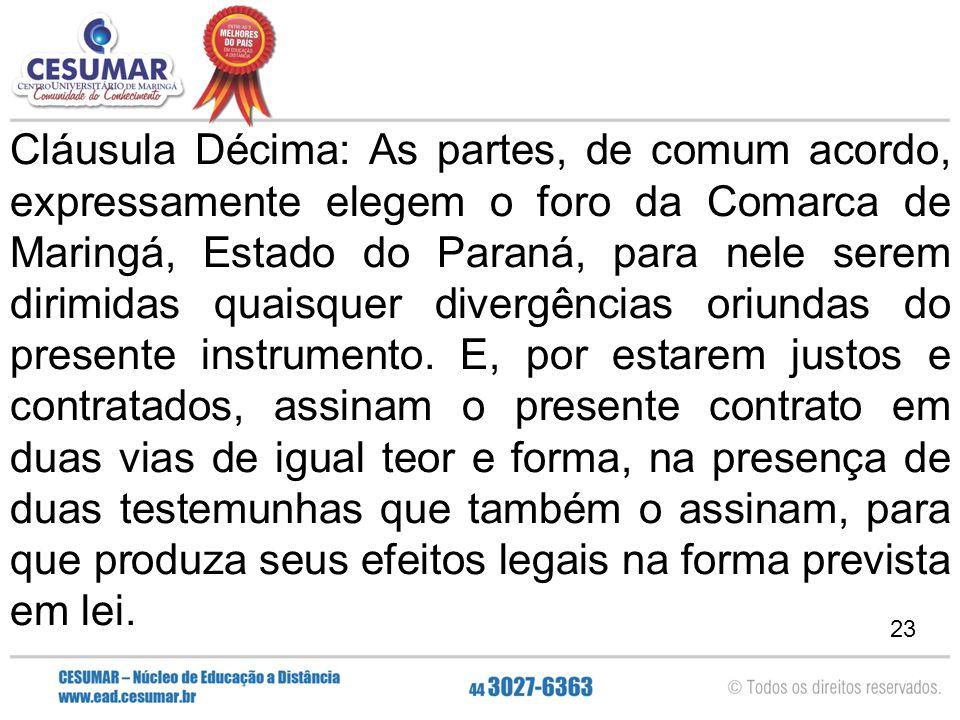 23 Cláusula Décima: As partes, de comum acordo, expressamente elegem o foro da Comarca de Maringá, Estado do Paraná, para nele serem dirimidas quaisqu
