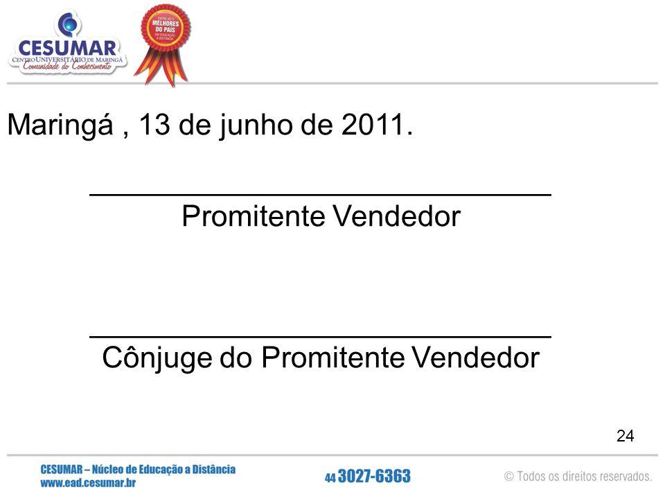 24 Maringá, 13 de junho de 2011. ____________________________ Promitente Vendedor ____________________________ Cônjuge do Promitente Vendedor