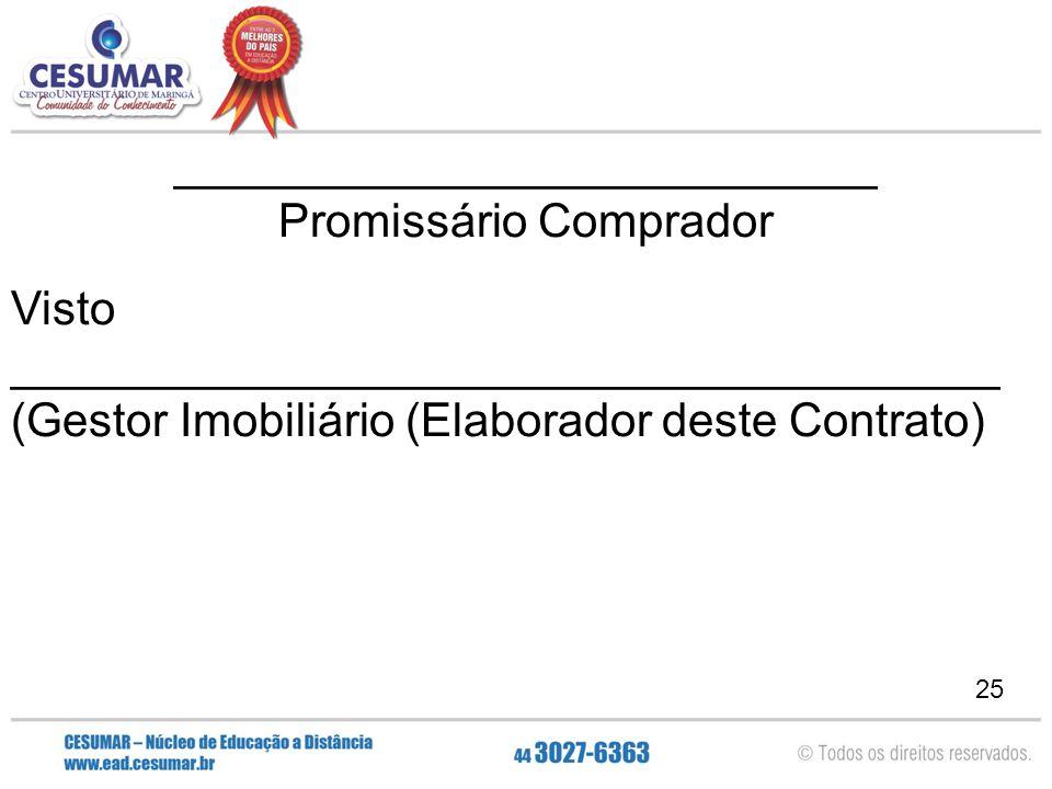 25 ___________________________ Promissário Comprador Visto ______________________________________ (Gestor Imobiliário (Elaborador deste Contrato)