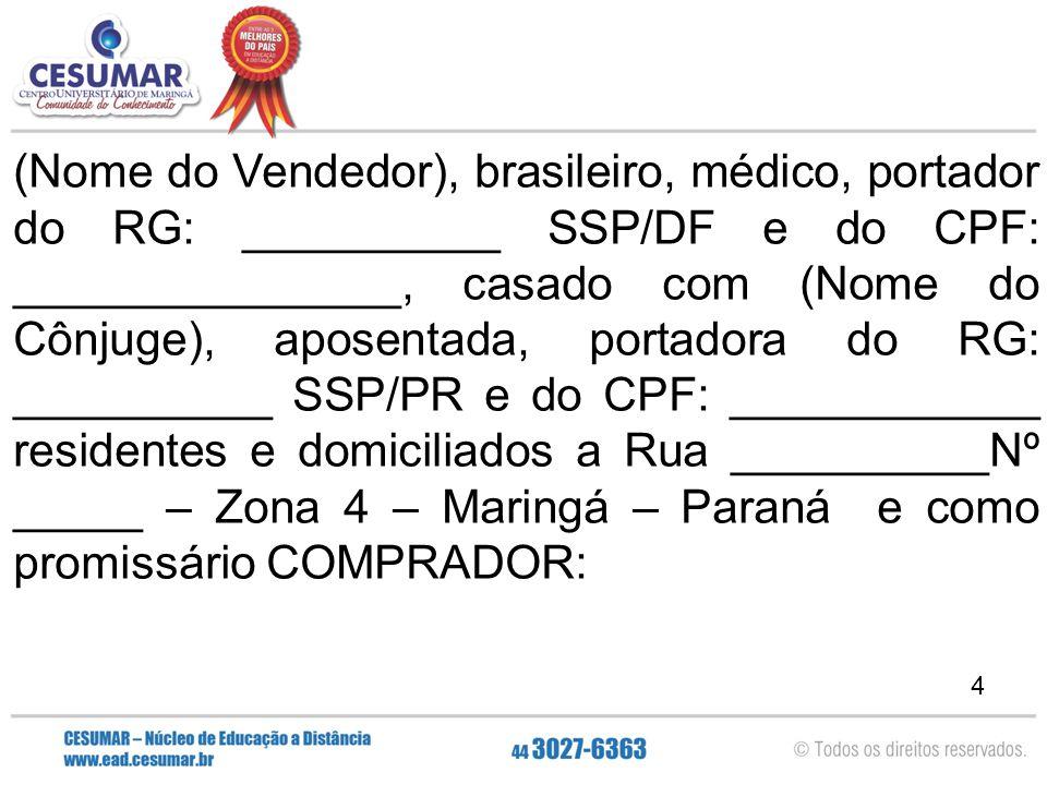 5 (Nome do Comprador), médico, portador do RG: _____________ SSP/SP e do CPF: ________________, casado em Regime de Bens Comunhão Parcial com (Nome do Cônjuge), médica, portadora do RG: __________ SSP/PR e do CPF: _______________ residentes e domiciliados a Rua _____________Nº____ – Apartamento: ______ – Centro – Maringá – Paraná, o seguinte: