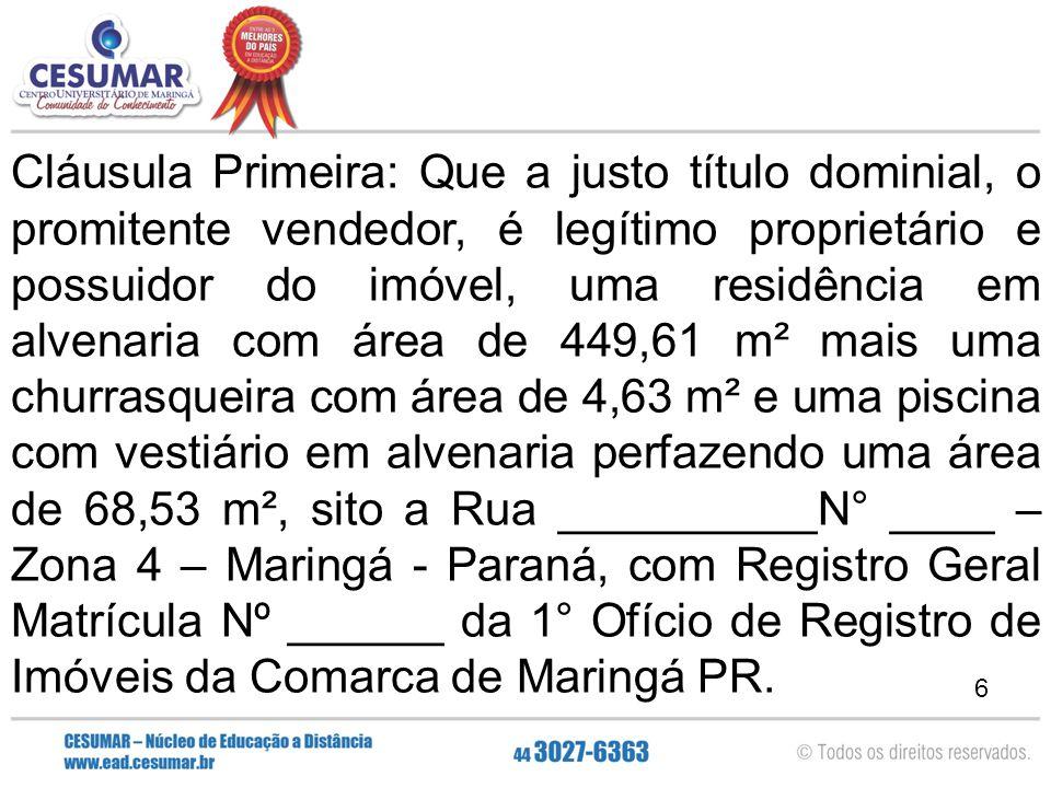 7 Parágrafo Único: As medidas e confrontações do imóvel foram indicadas sob inteira responsabilidade do promitente vendedor, conforme autoriza o item 16.2.7.1 do Código de Normas da Corregedoria-Geral da Justiça e aprovado pelo Provimento Nº 47/2003, que encontram-se definidas e discriminadas na Matrícula Nº _________ do Cartório de registro de Imóveis da 1º Ofício de Registro de Imóveis da Comarca de Maringá – Paraná.