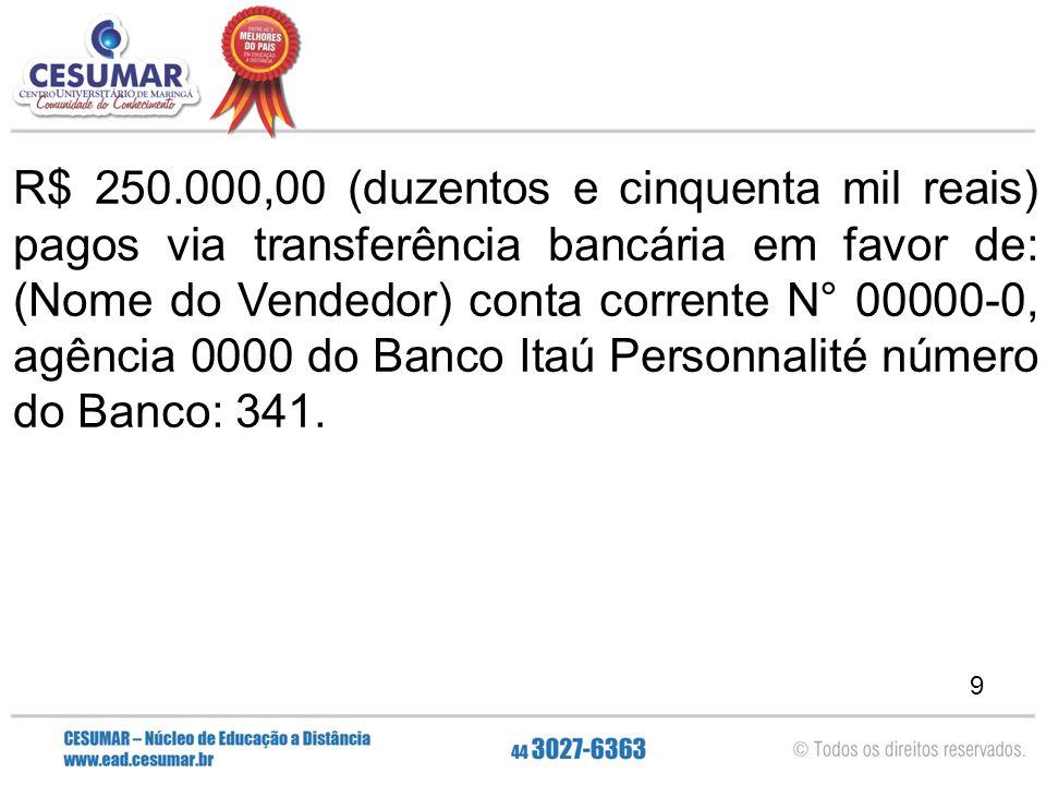9 R$ 250.000,00 (duzentos e cinquenta mil reais) pagos via transferência bancária em favor de: (Nome do Vendedor) conta corrente N° 00000-0, agência 0