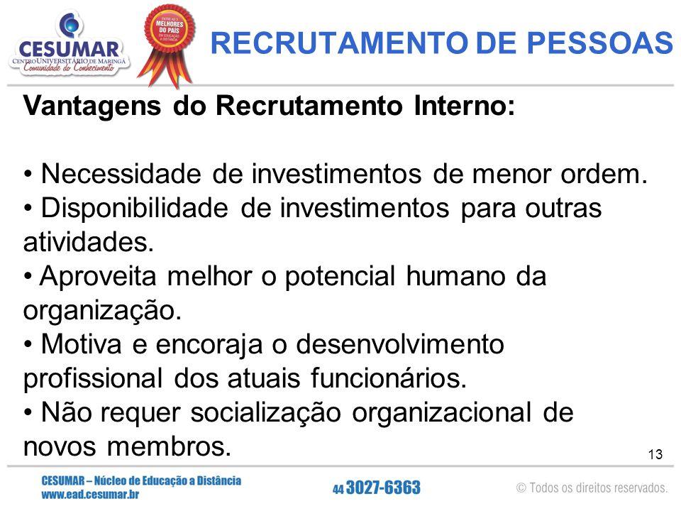 13 RECRUTAMENTO DE PESSOAS Vantagens do Recrutamento Interno: Necessidade de investimentos de menor ordem.