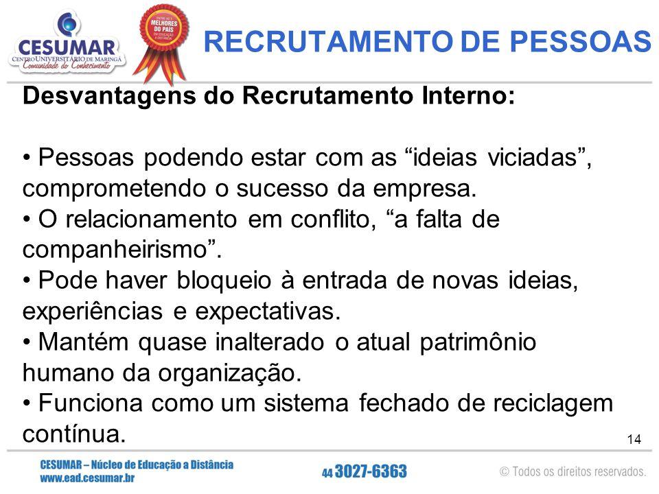 14 RECRUTAMENTO DE PESSOAS Desvantagens do Recrutamento Interno: Pessoas podendo estar com as ideias viciadas , comprometendo o sucesso da empresa.