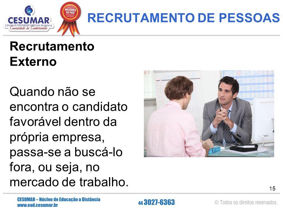 15 RECRUTAMENTO DE PESSOAS Recrutamento Externo Quando não se encontra o candidato favorável dentro da própria empresa, passa-se a buscá-lo fora, ou seja, no mercado de trabalho.