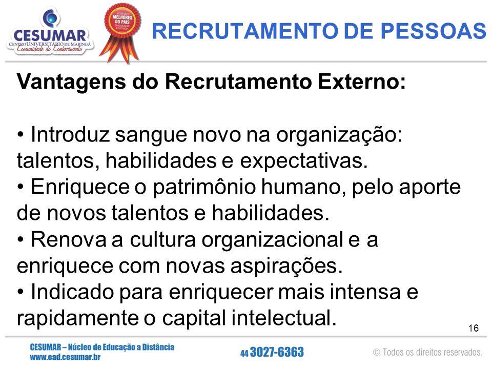 16 RECRUTAMENTO DE PESSOAS Vantagens do Recrutamento Externo: Introduz sangue novo na organização: talentos, habilidades e expectativas.