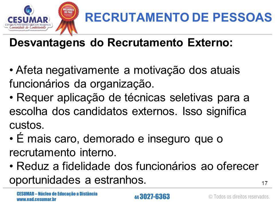 17 RECRUTAMENTO DE PESSOAS Desvantagens do Recrutamento Externo: Afeta negativamente a motivação dos atuais funcionários da organização.