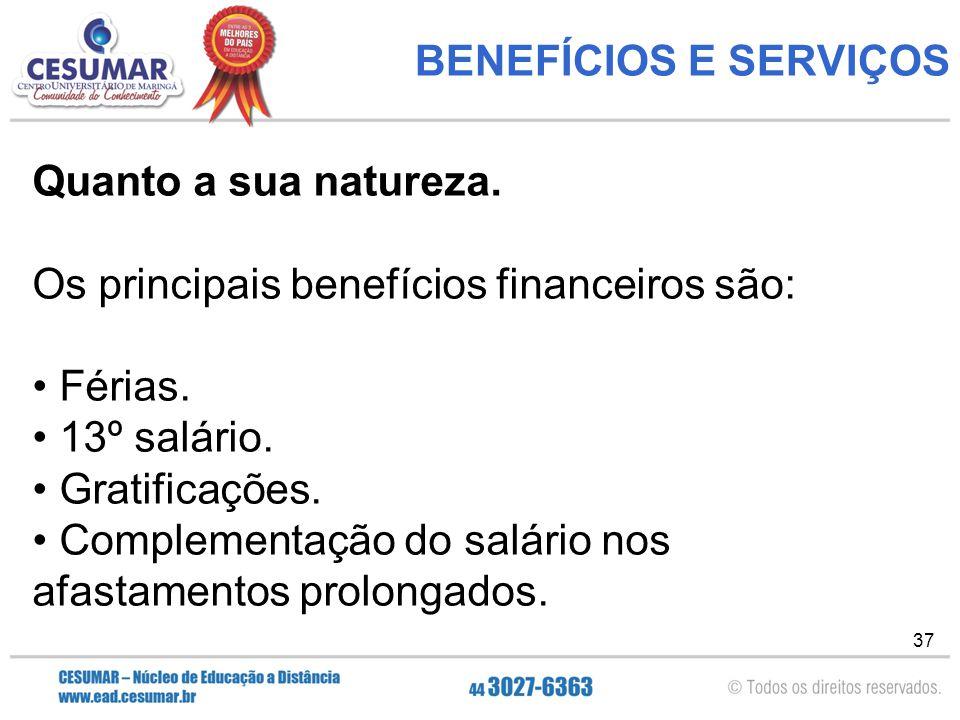 37 BENEFÍCIOS E SERVIÇOS Quanto a sua natureza.Os principais benefícios financeiros são: Férias.