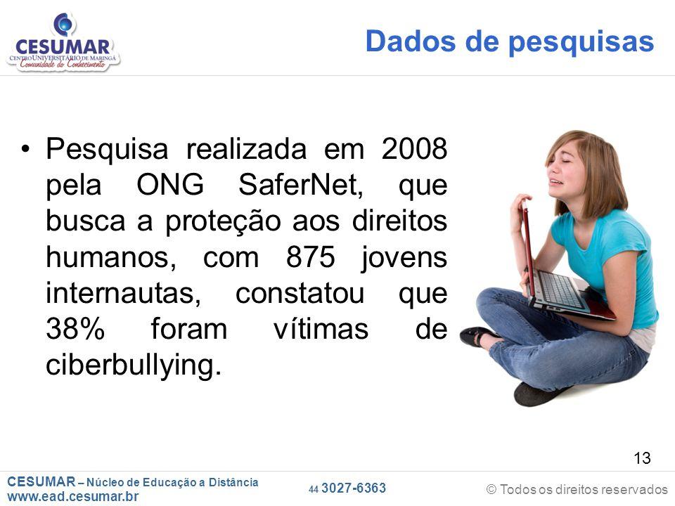 CESUMAR – Núcleo de Educação a Distância www.ead.cesumar.br © Todos os direitos reservados 44 3027-6363 13 Dados de pesquisas Pesquisa realizada em 2008 pela ONG SaferNet, que busca a proteção aos direitos humanos, com 875 jovens internautas, constatou que 38% foram vítimas de ciberbullying.