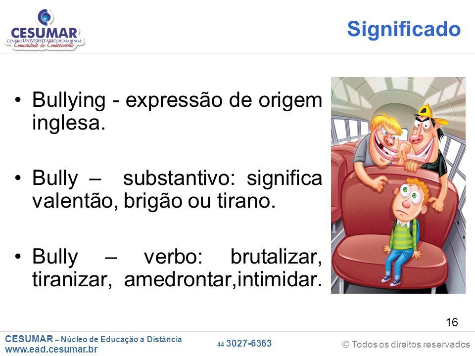 CESUMAR – Núcleo de Educação a Distância www.ead.cesumar.br © Todos os direitos reservados 44 3027-6363 16 Significado Bullying - expressão de origem inglesa.