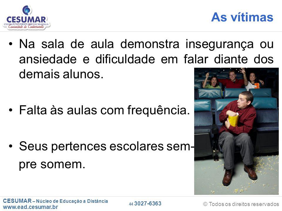 CESUMAR – Núcleo de Educação a Distância www.ead.cesumar.br © Todos os direitos reservados 44 3027-6363 31 As vítimas Na sala de aula demonstra insegurança ou ansiedade e dificuldade em falar diante dos demais alunos.
