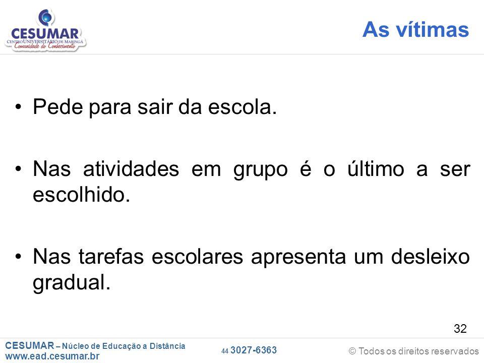 CESUMAR – Núcleo de Educação a Distância www.ead.cesumar.br © Todos os direitos reservados 44 3027-6363 32 As vítimas Pede para sair da escola.