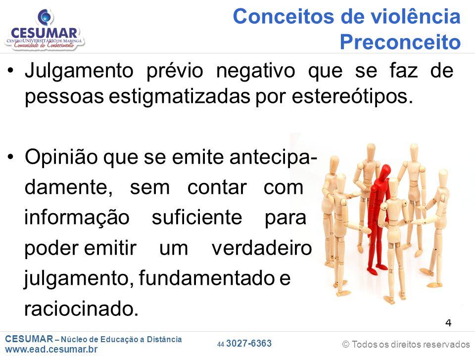 CESUMAR – Núcleo de Educação a Distância www.ead.cesumar.br © Todos os direitos reservados 44 3027-6363 4 Conceitos de violência Preconceito Julgamento prévio negativo que se faz de pessoas estigmatizadas por estereótipos.