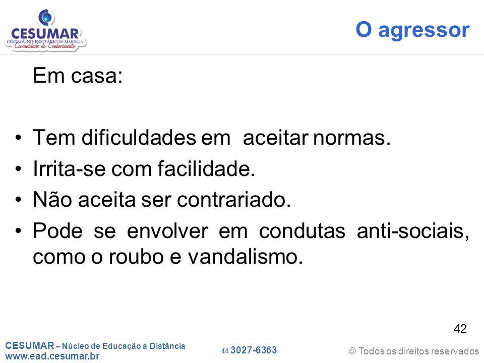 CESUMAR – Núcleo de Educação a Distância www.ead.cesumar.br © Todos os direitos reservados 44 3027-6363 42 O agressor Em casa: Tem dificuldades em aceitar normas.