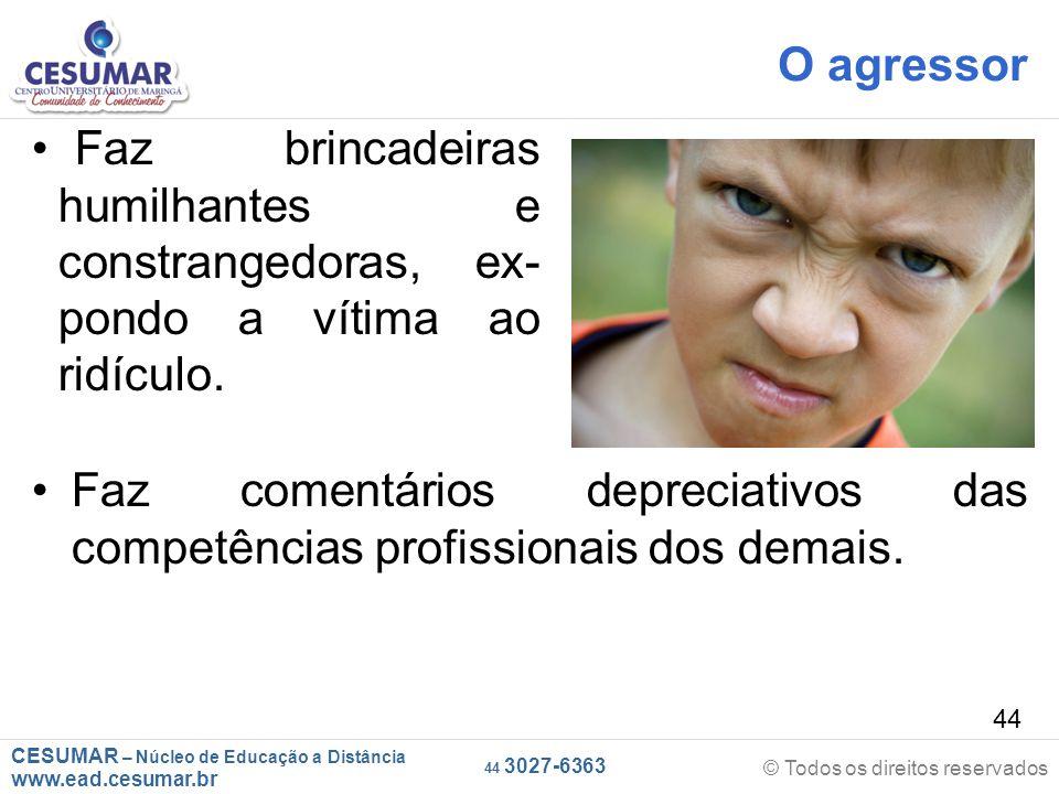 CESUMAR – Núcleo de Educação a Distância www.ead.cesumar.br © Todos os direitos reservados 44 3027-6363 44 O agressor Faz comentários depreciativos das competências profissionais dos demais.
