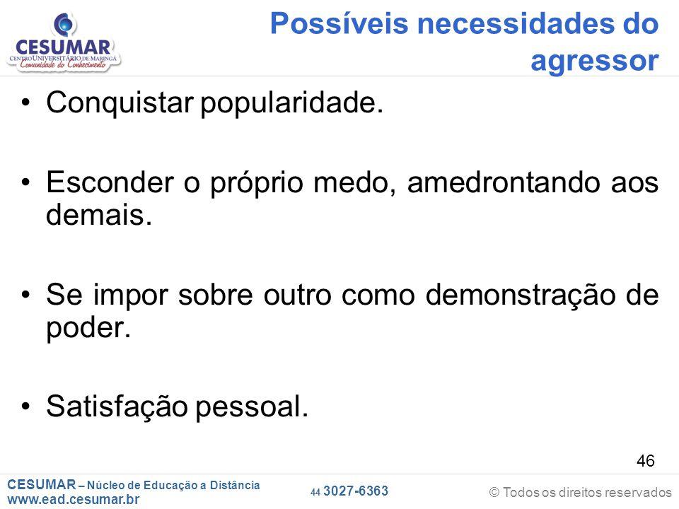 CESUMAR – Núcleo de Educação a Distância www.ead.cesumar.br © Todos os direitos reservados 44 3027-6363 46 Possíveis necessidades do agressor Conquistar popularidade.