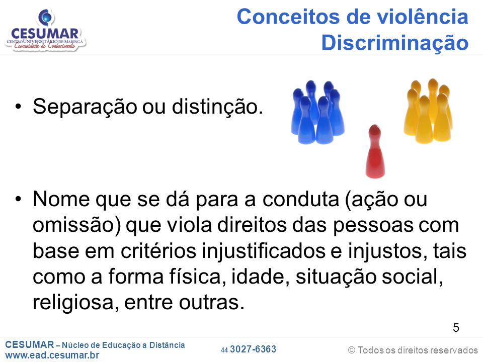 CESUMAR – Núcleo de Educação a Distância www.ead.cesumar.br © Todos os direitos reservados 44 3027-6363 5 Conceitos de violência Discriminação Separação ou distinção.