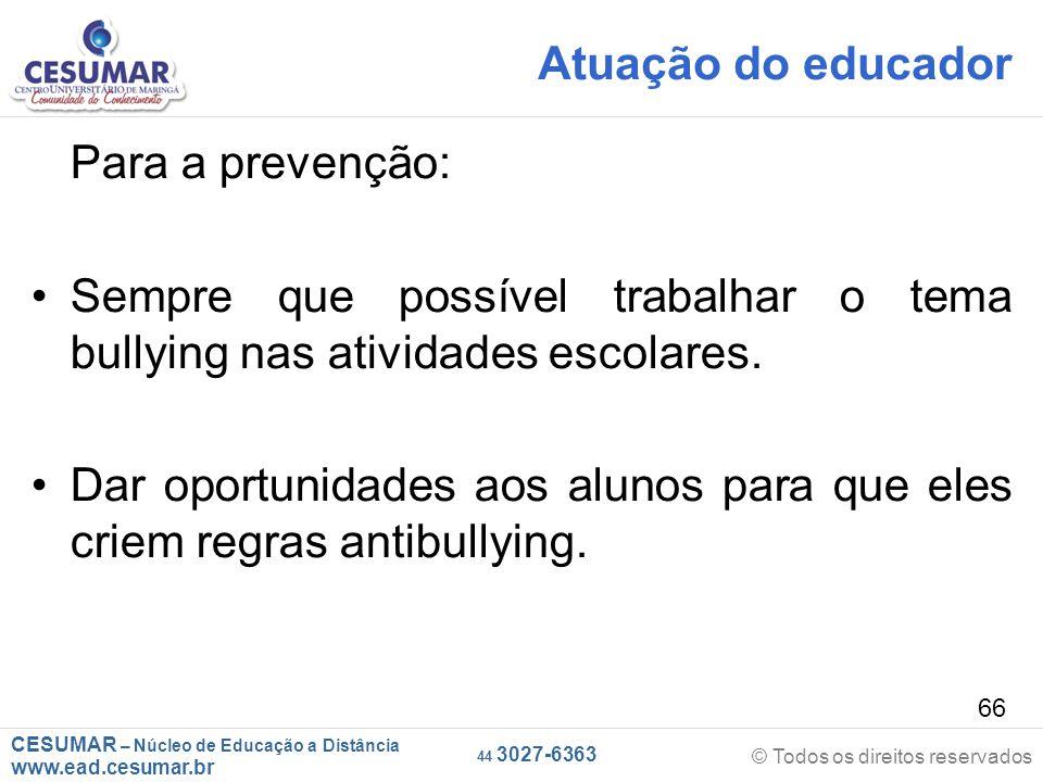 CESUMAR – Núcleo de Educação a Distância www.ead.cesumar.br © Todos os direitos reservados 44 3027-6363 66 Atuação do educador Para a prevenção: Sempre que possível trabalhar o tema bullying nas atividades escolares.