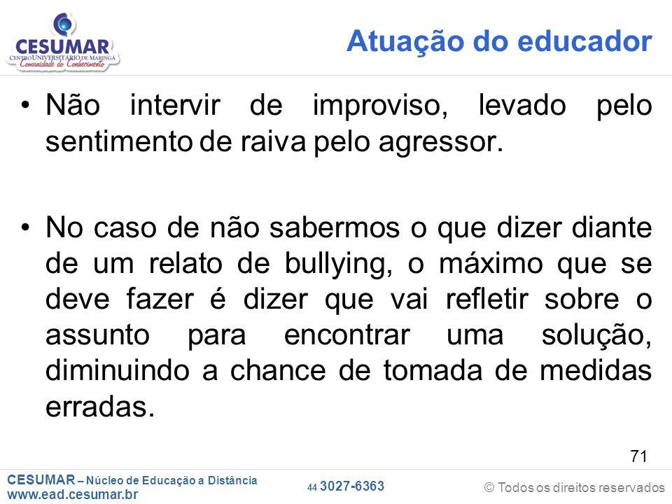 CESUMAR – Núcleo de Educação a Distância www.ead.cesumar.br © Todos os direitos reservados 44 3027-6363 71 Atuação do educador Não intervir de improviso, levado pelo sentimento de raiva pelo agressor.