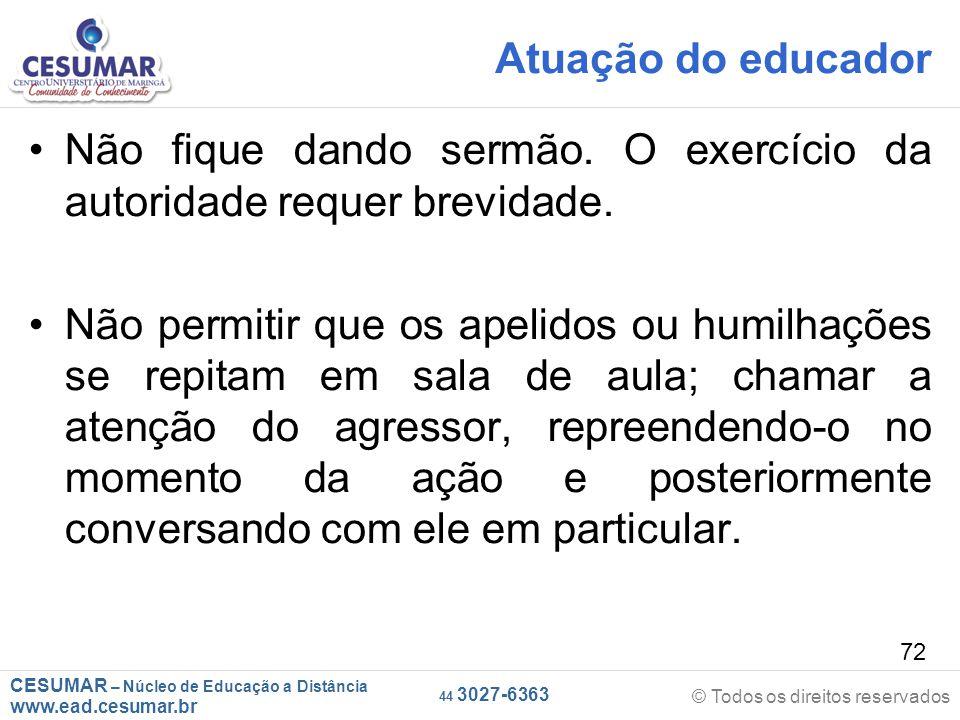 CESUMAR – Núcleo de Educação a Distância www.ead.cesumar.br © Todos os direitos reservados 44 3027-6363 72 Atuação do educador Não fique dando sermão.