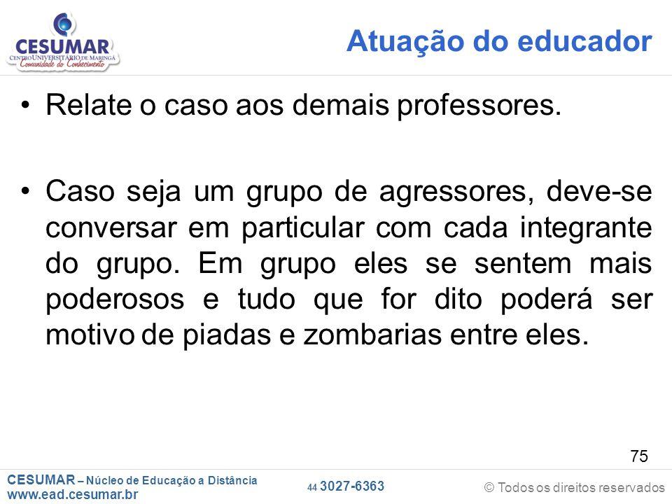 CESUMAR – Núcleo de Educação a Distância www.ead.cesumar.br © Todos os direitos reservados 44 3027-6363 75 Atuação do educador Relate o caso aos demais professores.