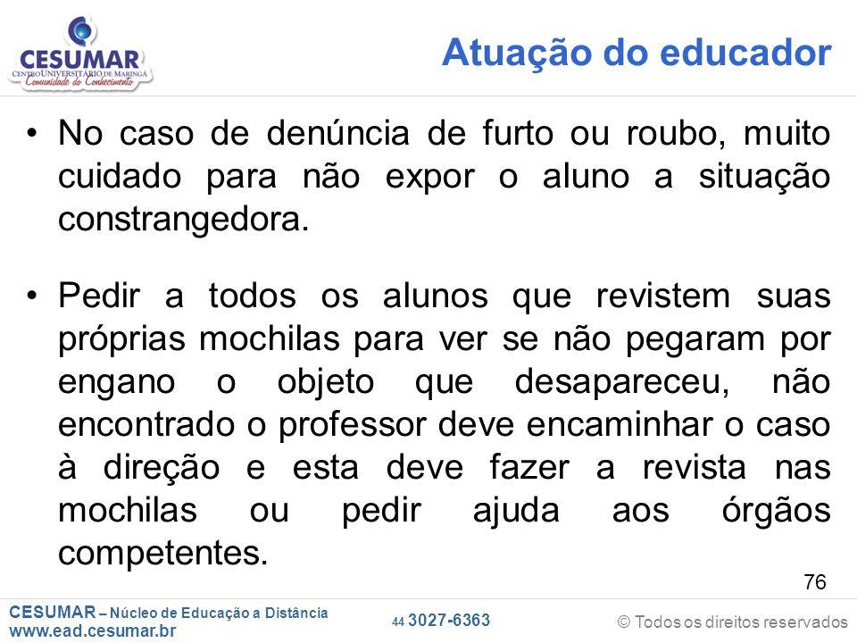 CESUMAR – Núcleo de Educação a Distância www.ead.cesumar.br © Todos os direitos reservados 44 3027-6363 76 Atuação do educador No caso de denúncia de furto ou roubo, muito cuidado para não expor o aluno a situação constrangedora.