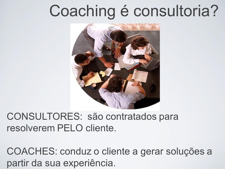Coaching é consultoria? CONSULTORES: são contratados para resolverem PELO cliente. COACHES: conduz o cliente a gerar soluções a partir da sua experiên