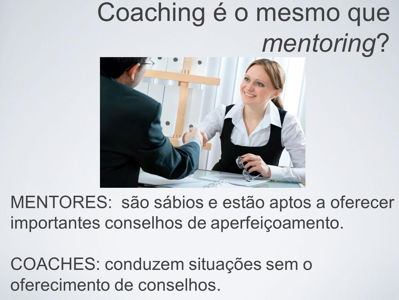 Coaching é o mesmo que mentoring? MENTORES: são sábios e estão aptos a oferecer importantes conselhos de aperfeiçoamento. COACHES: conduzem situações