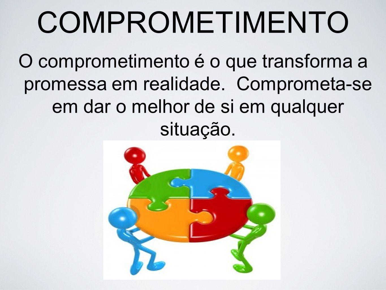 COMPROMETIMENTO O comprometimento é o que transforma a promessa em realidade. Comprometa-se em dar o melhor de si em qualquer situação.