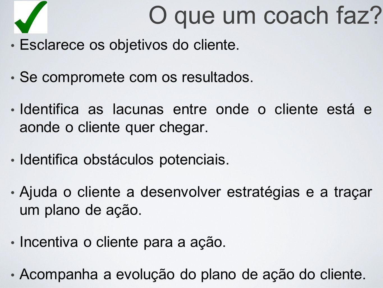 O que um coach faz? Esclarece os objetivos do cliente. Se compromete com os resultados. Identifica as lacunas entre onde o cliente está e aonde o clie