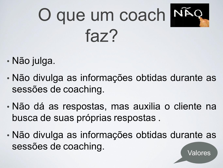 O que um coach faz? Não julga. Não divulga as informações obtidas durante as sessões de coaching. Não dá as respostas, mas auxilia o cliente na busca