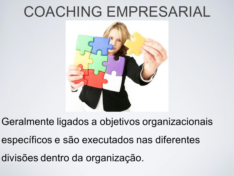 Geralmente ligados a objetivos organizacionais específicos e são executados nas diferentes divisões dentro da organização. COACHING EMPRESARIAL