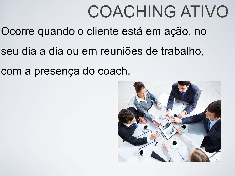 Ocorre quando o cliente está em ação, no seu dia a dia ou em reuniões de trabalho, com a presença do coach. COACHING ATIVO