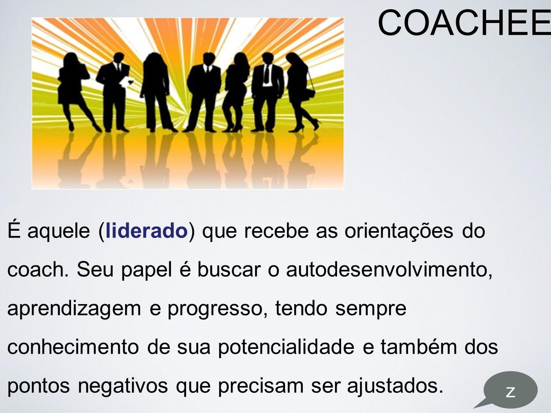 COACHEE É aquele (liderado) que recebe as orientações do coach. Seu papel é buscar o autodesenvolvimento, aprendizagem e progresso, tendo sempre conhe