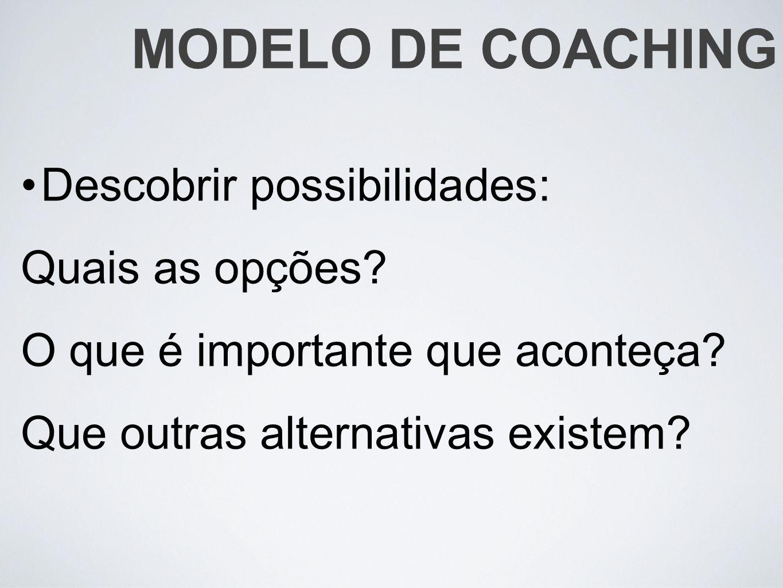 Descobrir possibilidades: Quais as opções? O que é importante que aconteça? Que outras alternativas existem? MODELO DE COACHING